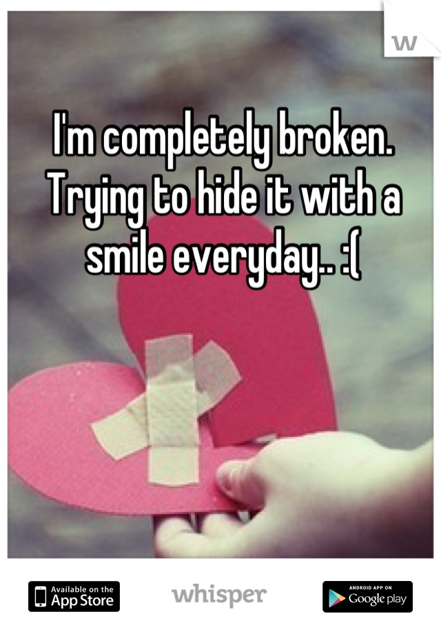 I'm completely broken. Trying to hide it with a smile everyday.. :(