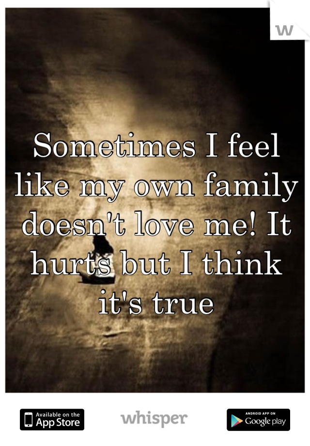 Sometimes I feel like my own family doesn't love me! It hurts but I think it's true