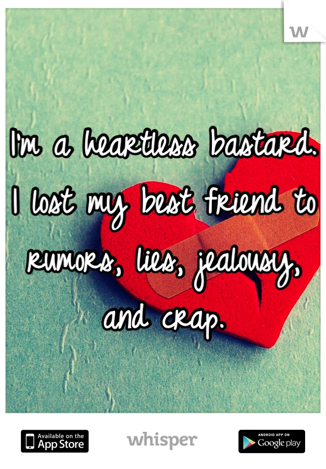 I'm a heartless bastard. I lost my best friend to rumors, lies, jealousy, and crap.