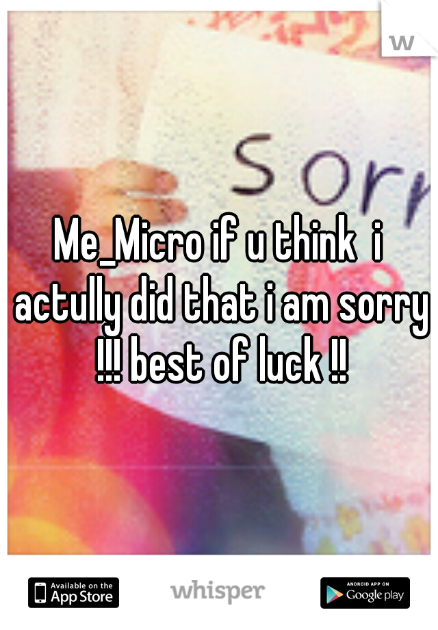 Me_Micro if u think  i actully did that i am sorry !!! best of luck !!