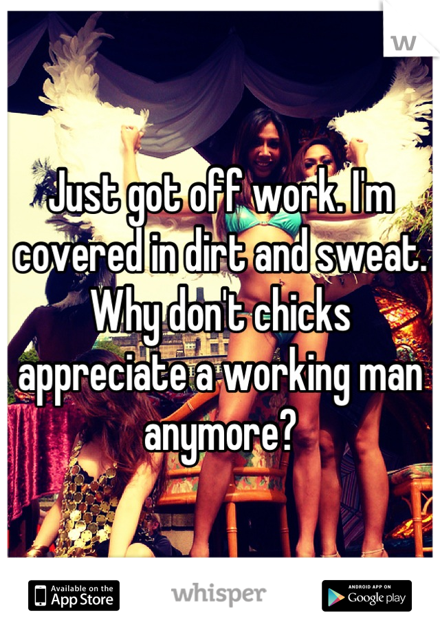 Just got off work. I'm covered in dirt and sweat. Why don't chicks appreciate a working man anymore?