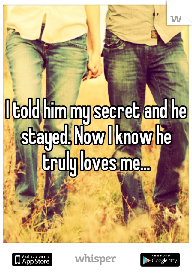 I told him my secret and he stayed. Now I know he truly loves me...