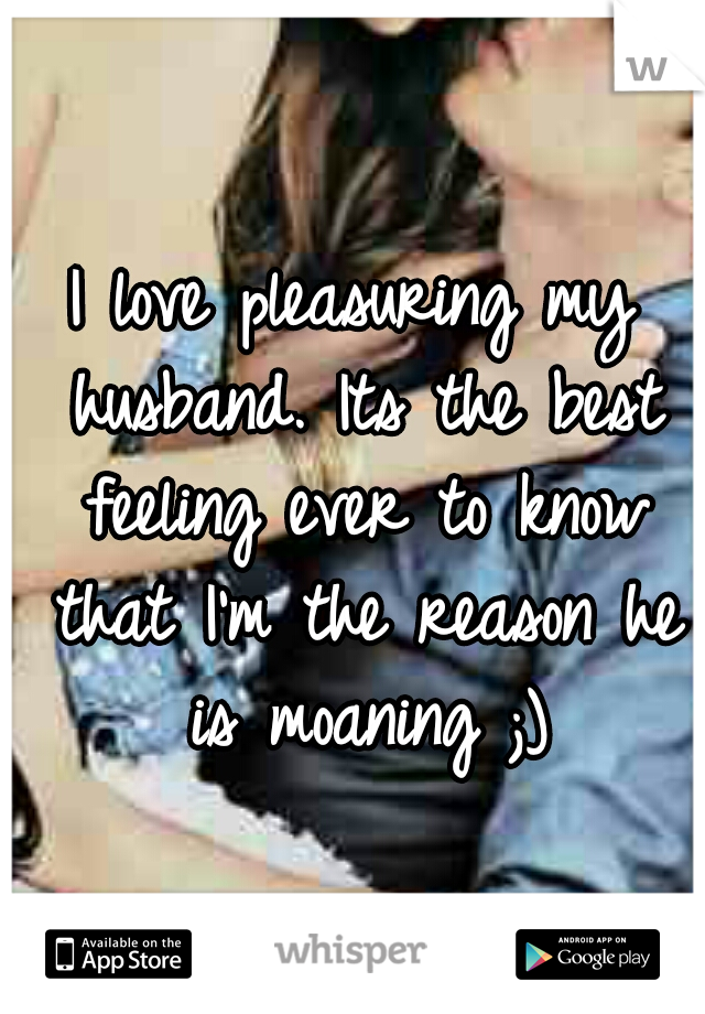 I love pleasuring my husband. Its the best feeling ever to know that I'm the reason he is moaning ;)