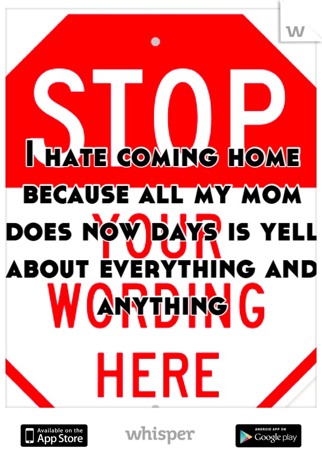 I hate coming home because all my mom does now days is yell about everything and anything