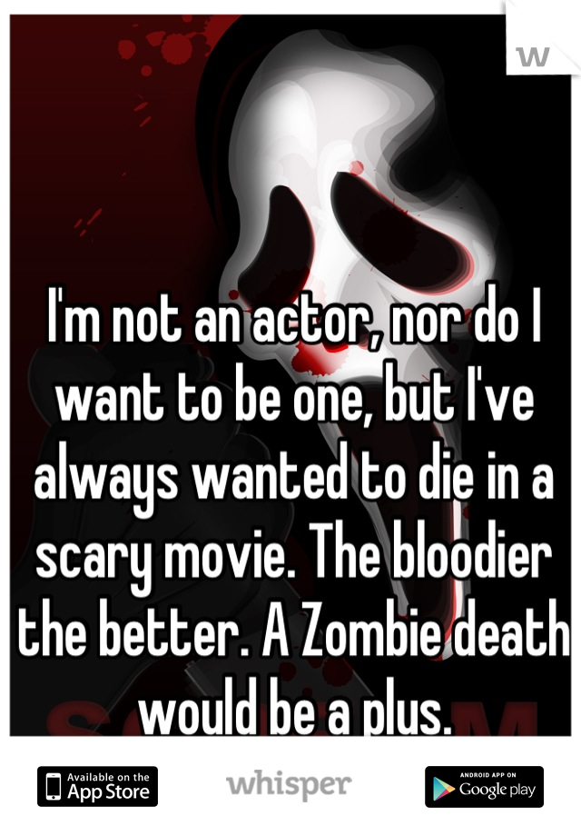 I'm not an actor, nor do I want to be one, but I've always wanted to die in a scary movie. The bloodier the better. A Zombie death would be a plus.