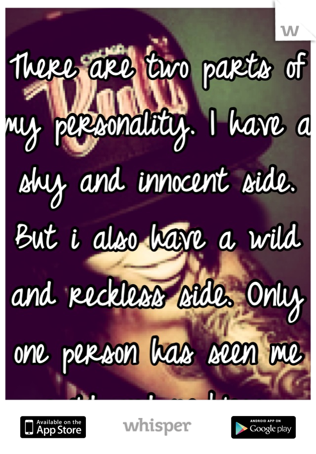 There are two parts of my personality. I have a shy and innocent side. But i also have a wild and reckless side. Only one person has seen me wild and reckless