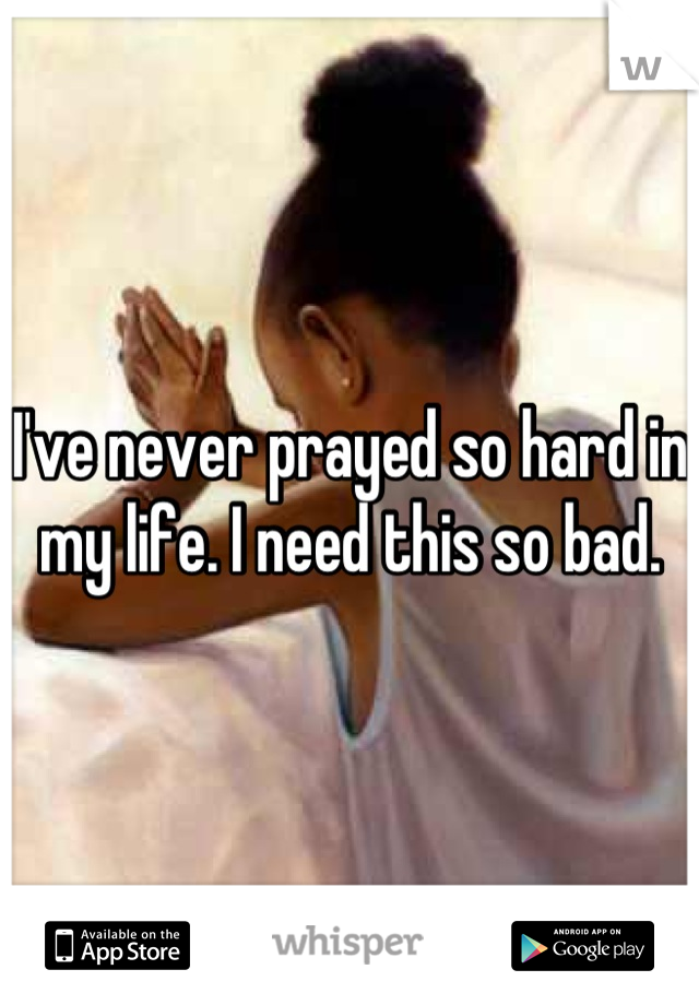 I've never prayed so hard in my life. I need this so bad.