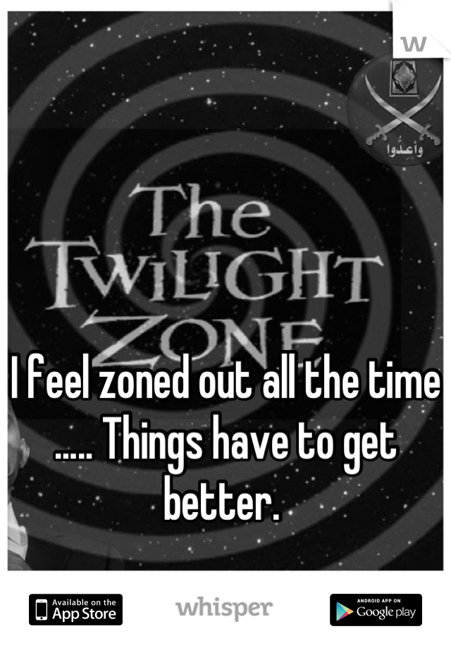 I feel zoned out all the time ..... Things have to get better.