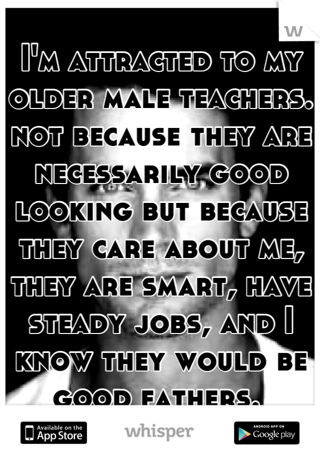 I'm attracted to my older male teachers. not because they are necessarily good looking but because they care about me, they are smart, have steady jobs, and I know they would be good fathers.