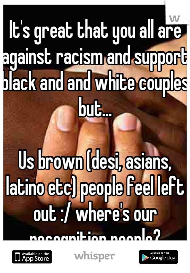 It's great that you all are against racism and support black and and white couples but...  Us brown (desi, asians, latino etc) people feel left out :/ where's our recognition people?