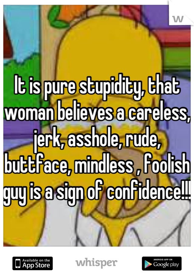 It is pure stupidity, that woman believes a careless, jerk, asshole, rude, buttface, mindless , foolish guy is a sign of confidence!!!