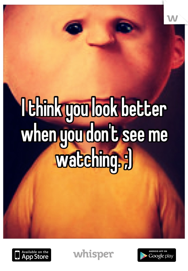I think you look better when you don't see me watching. ;)