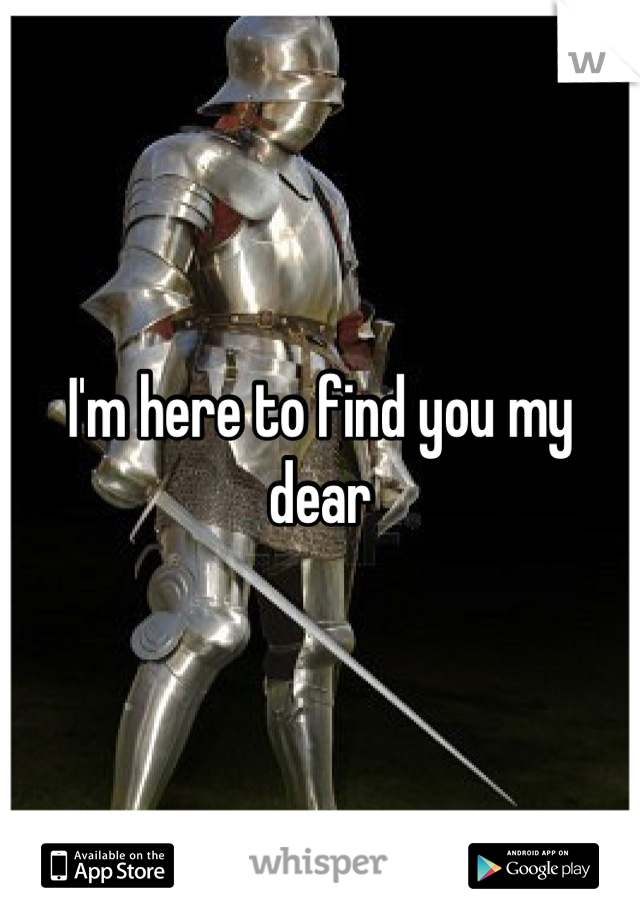I'm here to find you my dear