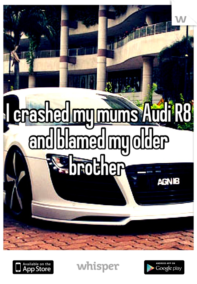 I crashed my mums Audi R8 and blamed my older brother