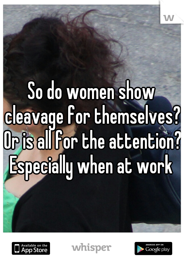 So do women show cleavage for themselves? Or is all for the attention? Especially when at work