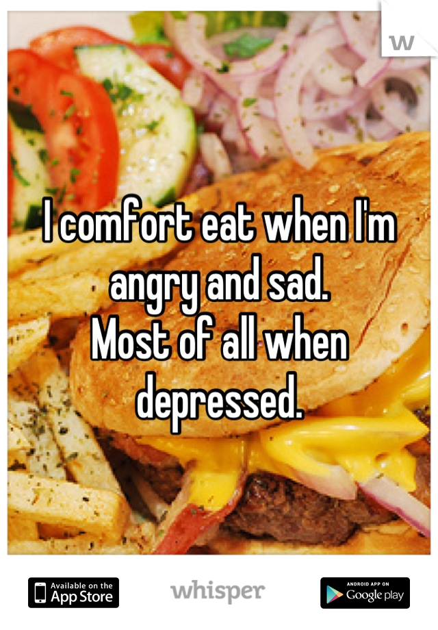 I comfort eat when I'm angry and sad. Most of all when depressed.