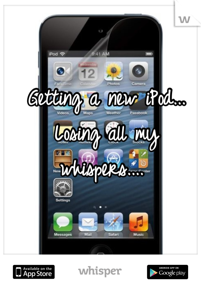 Getting a new iPod... Losing all my whispers....