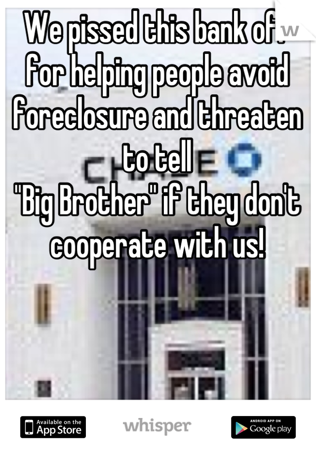 "We pissed this bank off for helping people avoid foreclosure and threaten to tell ""Big Brother"" if they don't cooperate with us!"