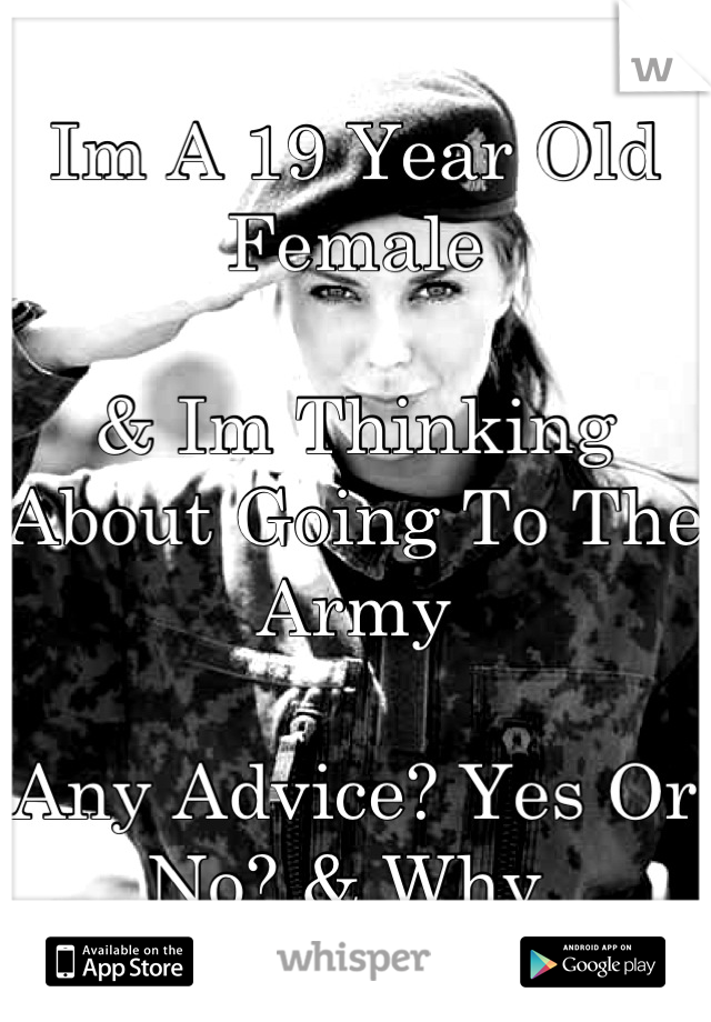Im A 19 Year Old Female  & Im Thinking About Going To The Army  Any Advice? Yes Or No? & Why