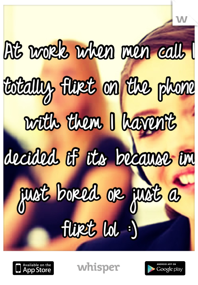 At work when men call I totally flirt on the phone with them I haven't decided if its because im just bored or just a flirt lol :)