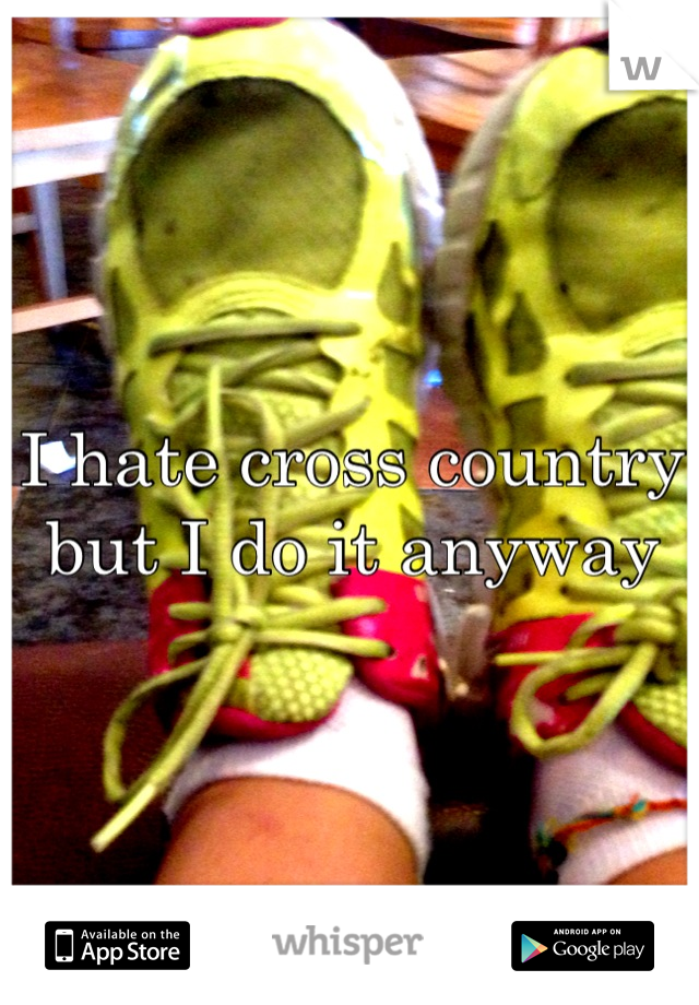 I hate cross country but I do it anyway