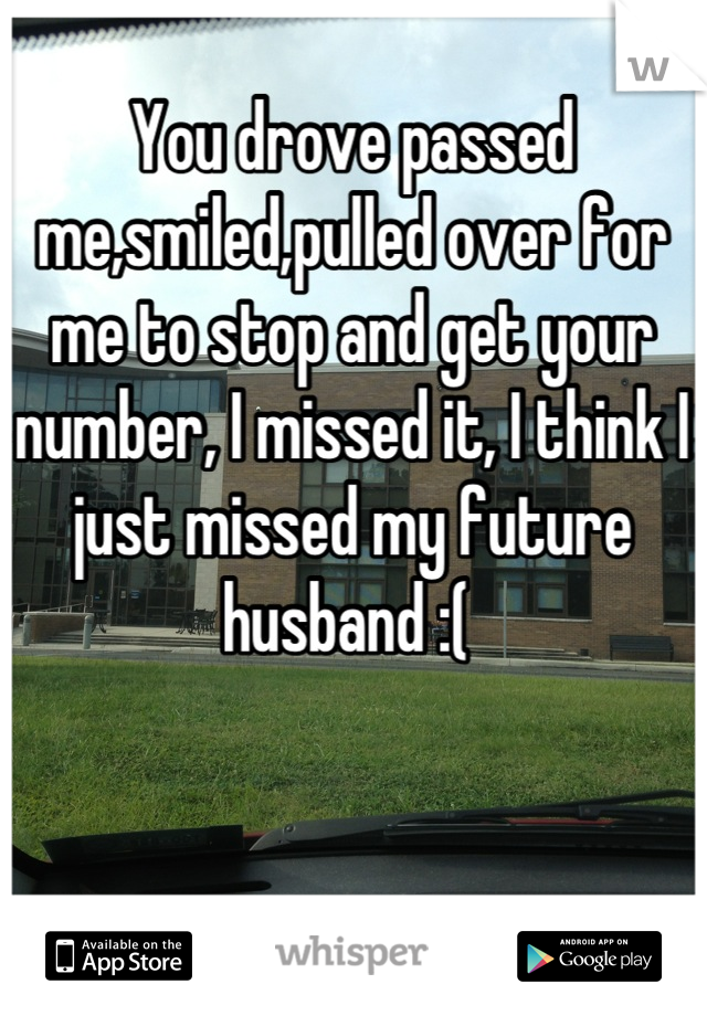 You drove passed me,smiled,pulled over for me to stop and get your number, I missed it, I think I just missed my future husband :(