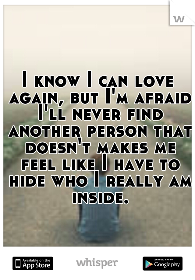 I know I can love again, but I'm afraid I'll never find another person that doesn't makes me feel like I have to hide who I really am inside.