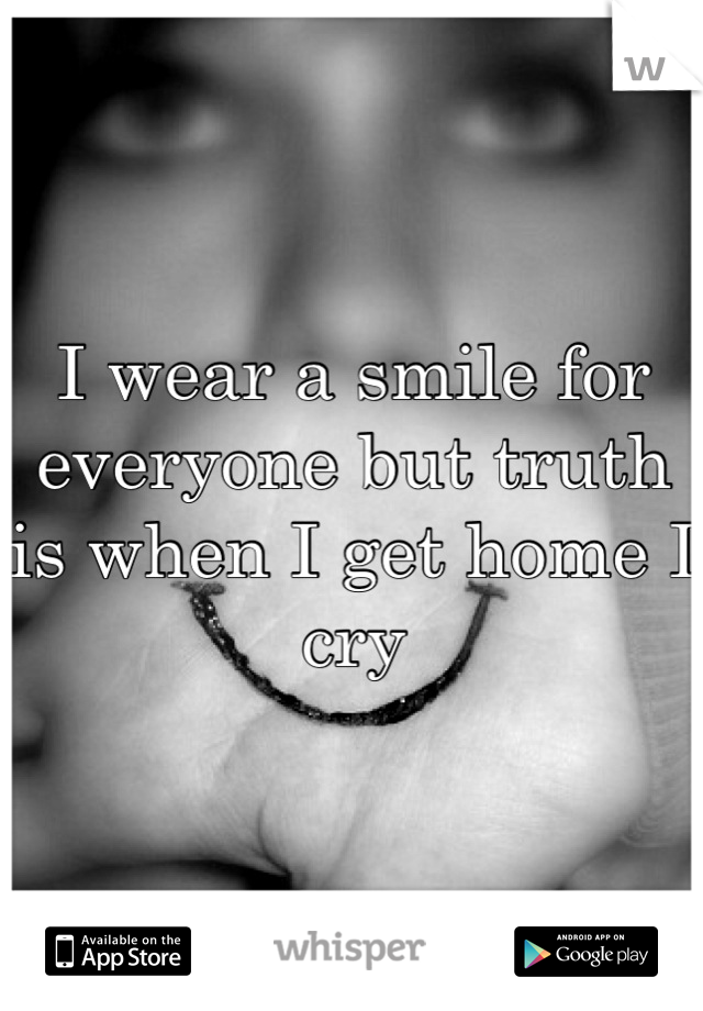 I wear a smile for everyone but truth is when I get home I cry