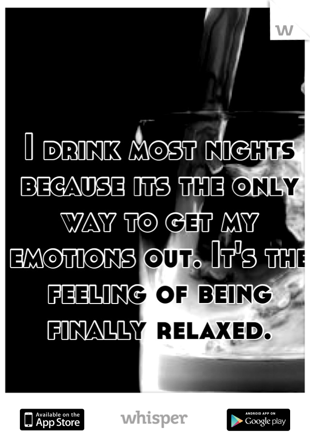 I drink most nights because its the only way to get my emotions out. It's the feeling of being finally relaxed.