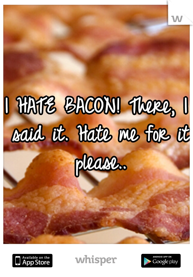 I HATE BACON! There, I said it. Hate me for it please..