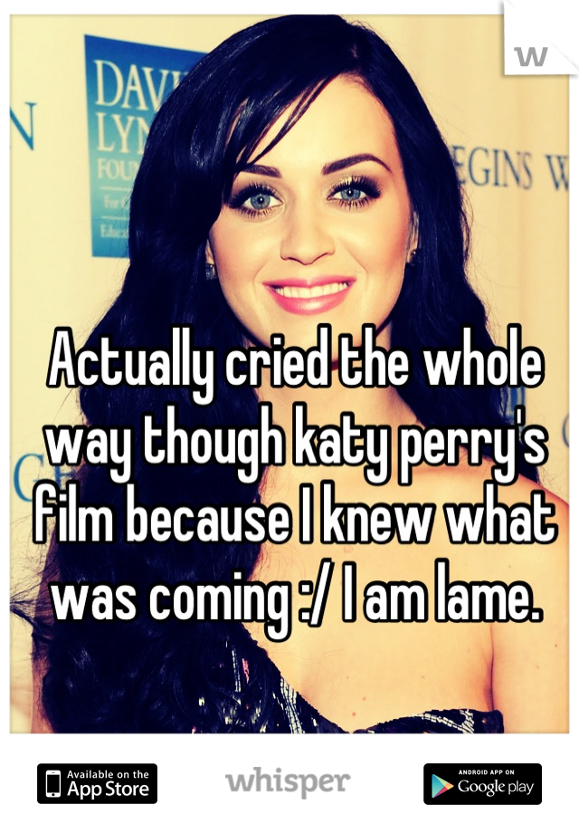 Actually cried the whole way though katy perry's film because I knew what was coming :/ I am lame.