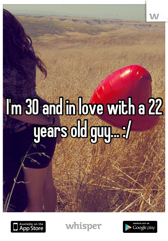 I'm 30 and in love with a 22 years old guy... :/