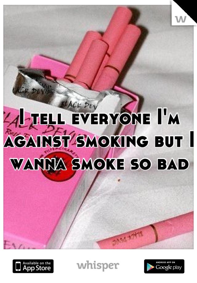 I tell everyone I'm against smoking but I wanna smoke so bad