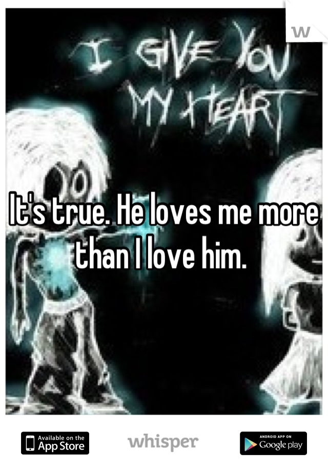 It's true. He loves me more than I love him.
