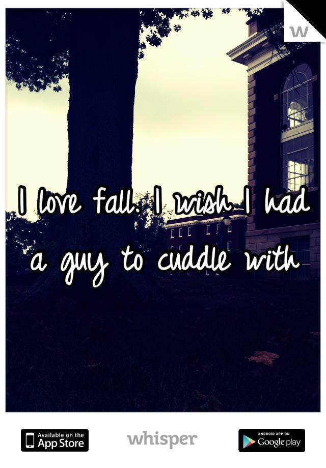 I love fall. I wish I had a guy to cuddle with