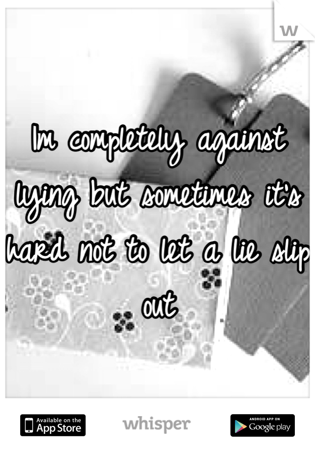 Im completely against lying but sometimes it's hard not to let a lie slip out