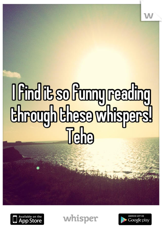 I find it so funny reading through these whispers! Tehe