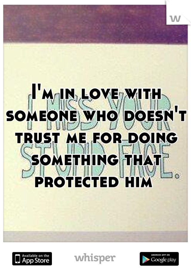 I'm in love with someone who doesn't trust me for doing something that protected him