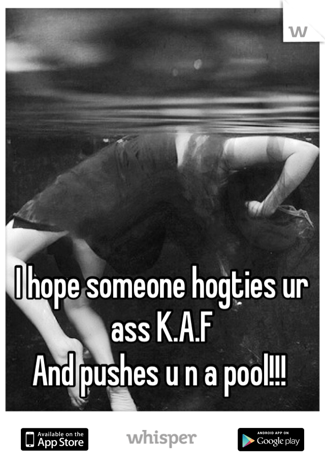 I hope someone hogties ur ass K.A.F  And pushes u n a pool!!!