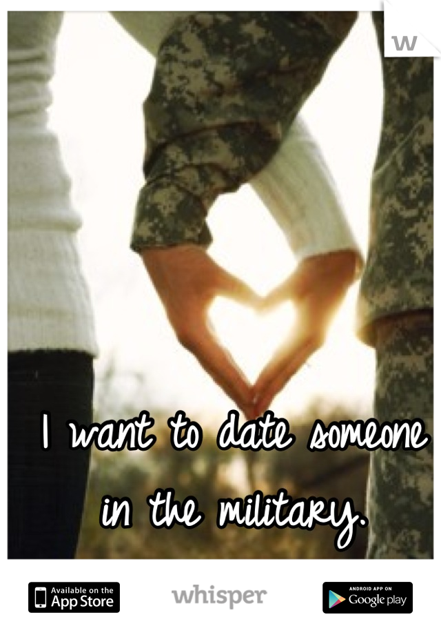 I want to date someone in the military. I love a man In uniform.