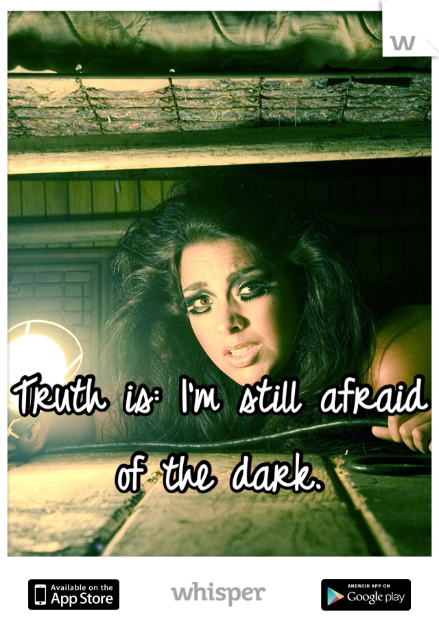 Truth is: I'm still afraid of the dark.