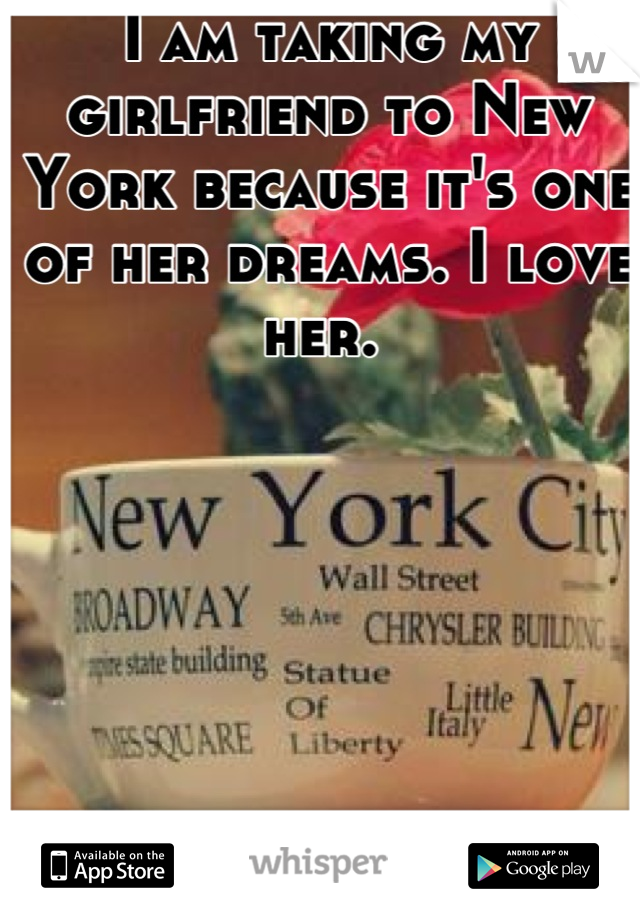 I am taking my girlfriend to New York because it's one of her dreams. I love her.
