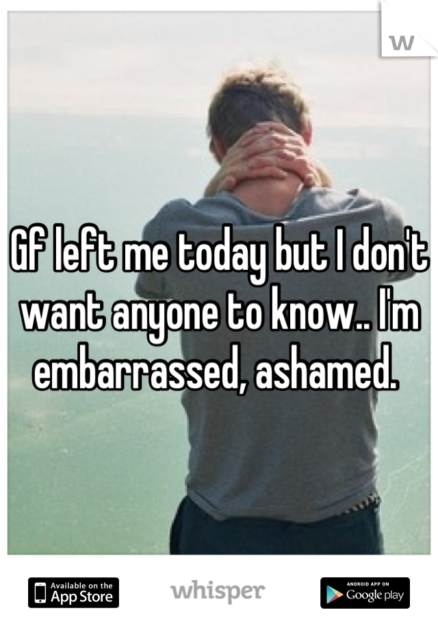 Gf left me today but I don't want anyone to know.. I'm embarrassed, ashamed.