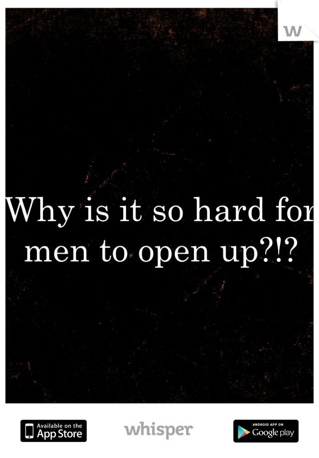Why is it so hard for men to open up?!?