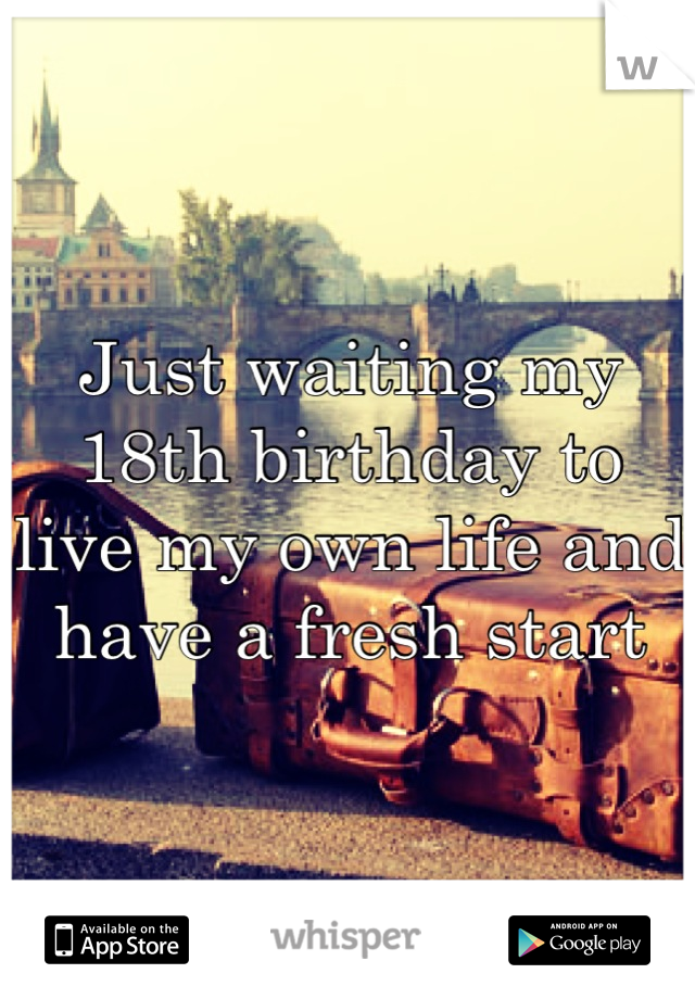 Just waiting my 18th birthday to live my own life and have a fresh start