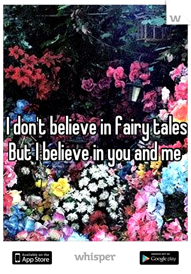 I don't believe in fairy tales But I believe in you and me