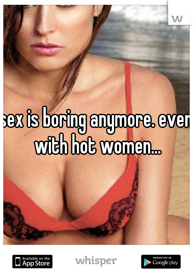 sex is boring anymore. even with hot women...