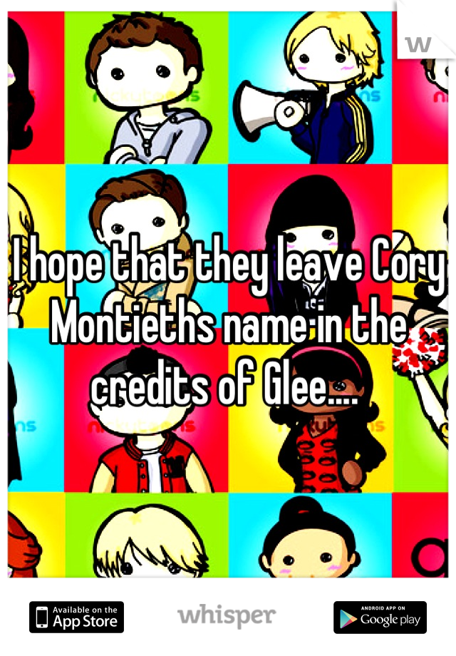 I hope that they leave Cory Montieths name in the credits of Glee....