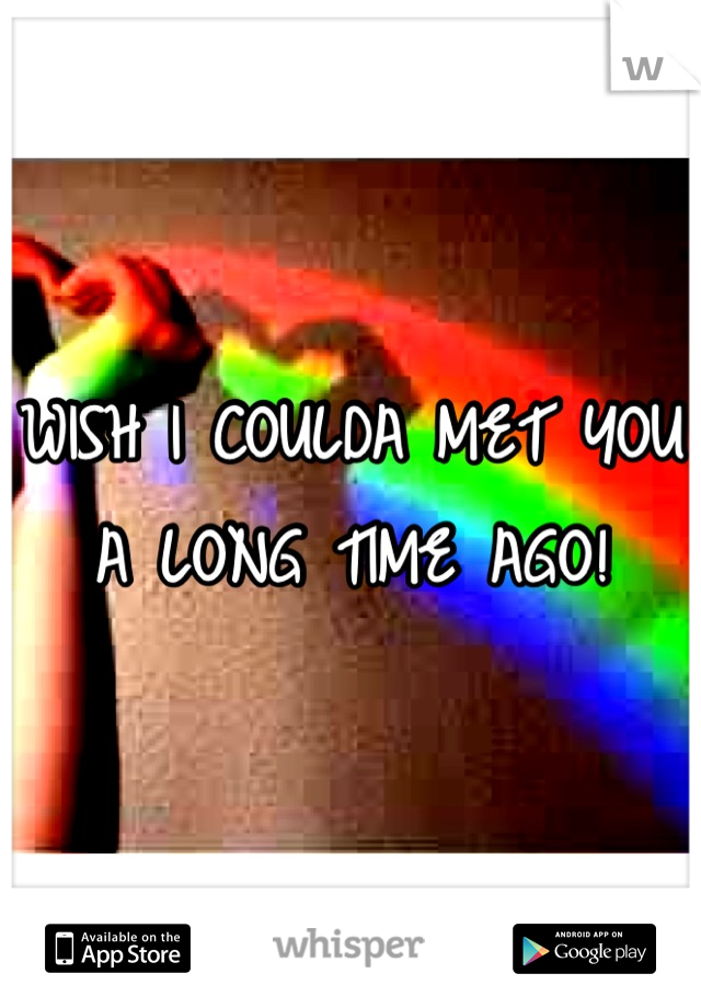WISH I COULDA MET YOU A LONG TIME AGO!
