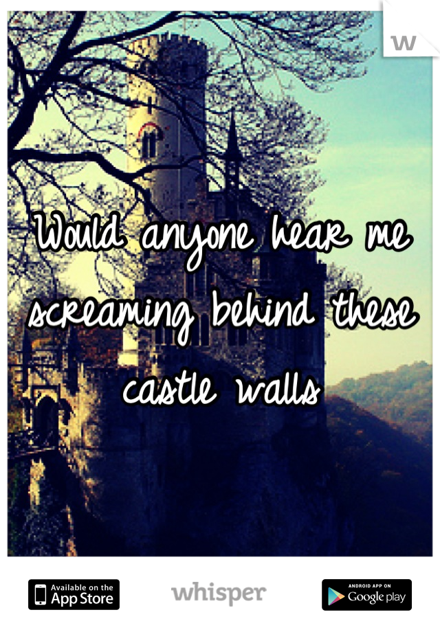 Would anyone hear me screaming behind these castle walls